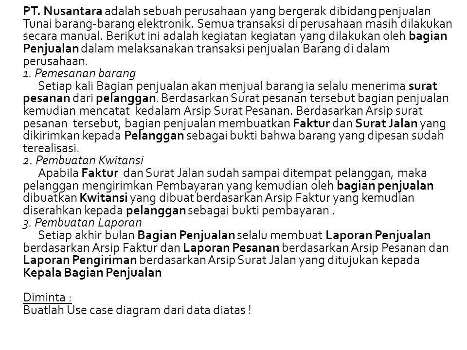 PT. Nusantara adalah sebuah perusahaan yang bergerak dibidang penjualan Tunai barang-barang elektronik. Semua transaksi di perusahaan masih dilakukan secara manual. Berikut ini adalah kegiatan kegiatan yang dilakukan oleh bagian Penjualan dalam melaksanakan transaksi penjualan Barang di dalam perusahaan.