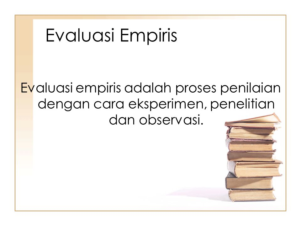 Evaluasi Empiris Evaluasi empiris adalah proses penilaian dengan cara eksperimen, penelitian dan observasi.