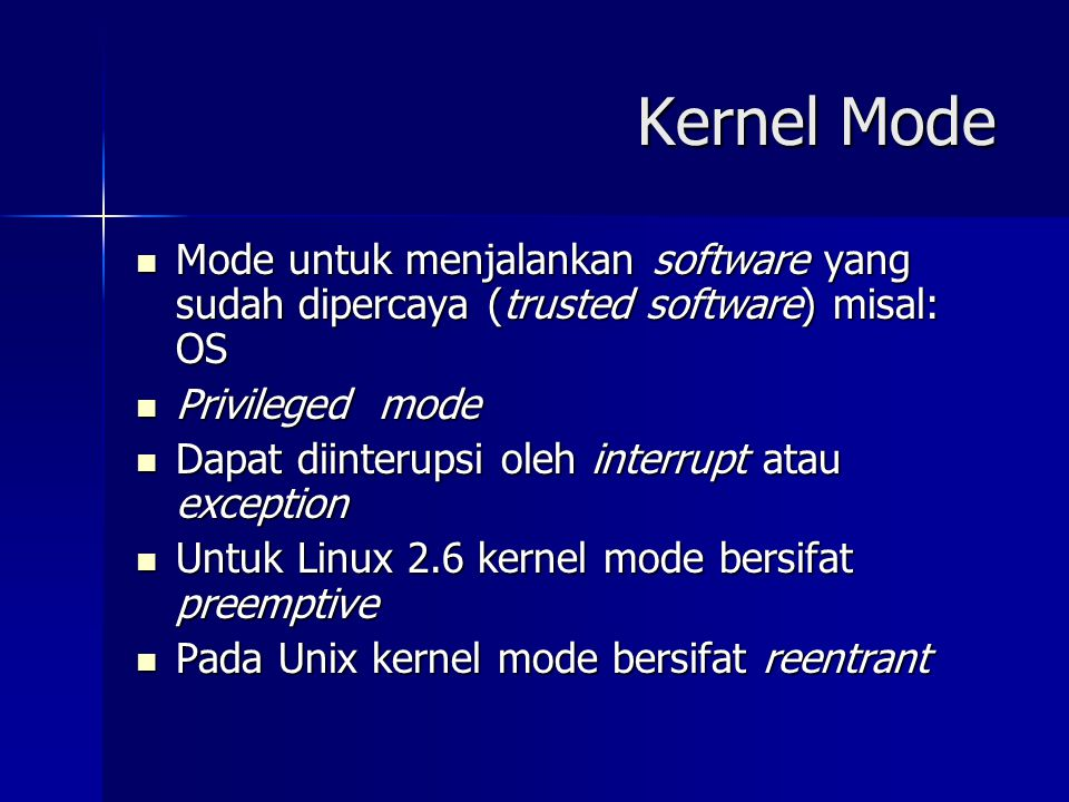 Kernel Mode Mode untuk menjalankan software yang sudah dipercaya (trusted software) misal: OS. Privileged mode.