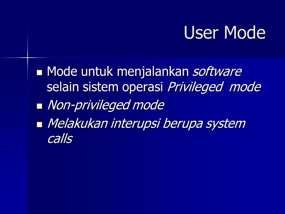 User Mode Mode untuk menjalankan software selain sistem operasi Privileged mode. Non-privileged mode.