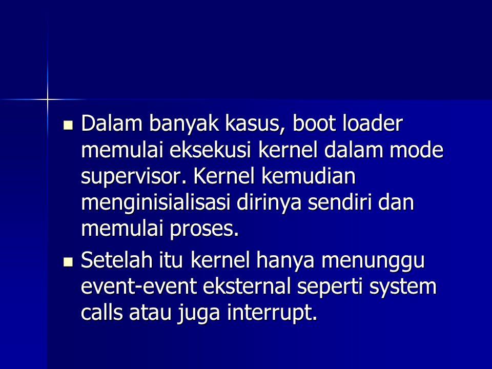 Dalam banyak kasus, boot loader memulai eksekusi kernel dalam mode supervisor. Kernel kemudian menginisialisasi dirinya sendiri dan memulai proses.