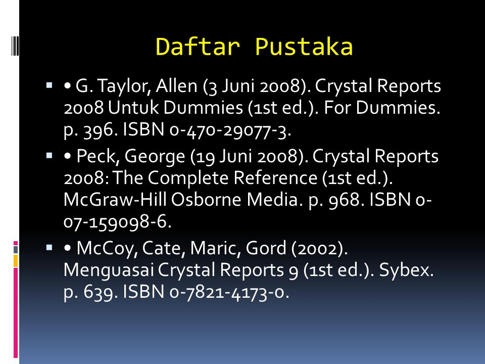 Daftar Pustaka • G. Taylor, Allen (3 Juni 2008). Crystal Reports 2008 Untuk Dummies (1st ed.). For Dummies. p. 396. ISBN 0-470-29077-3.