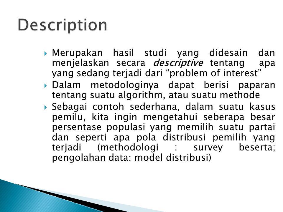 Description Merupakan hasil studi yang didesain dan menjelaskan secara descriptive tentang apa yang sedang terjadi dari problem of interest