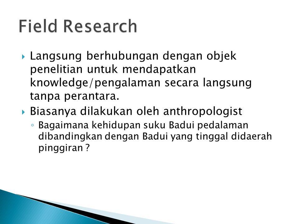 Field Research Langsung berhubungan dengan objek penelitian untuk mendapatkan knowledge/pengalaman secara langsung tanpa perantara.