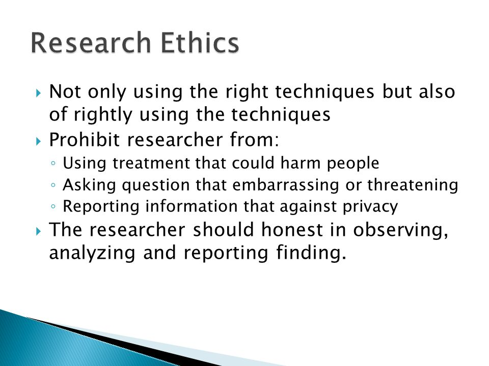 Research Ethics Not only using the right techniques but also of rightly using the techniques. Prohibit researcher from: