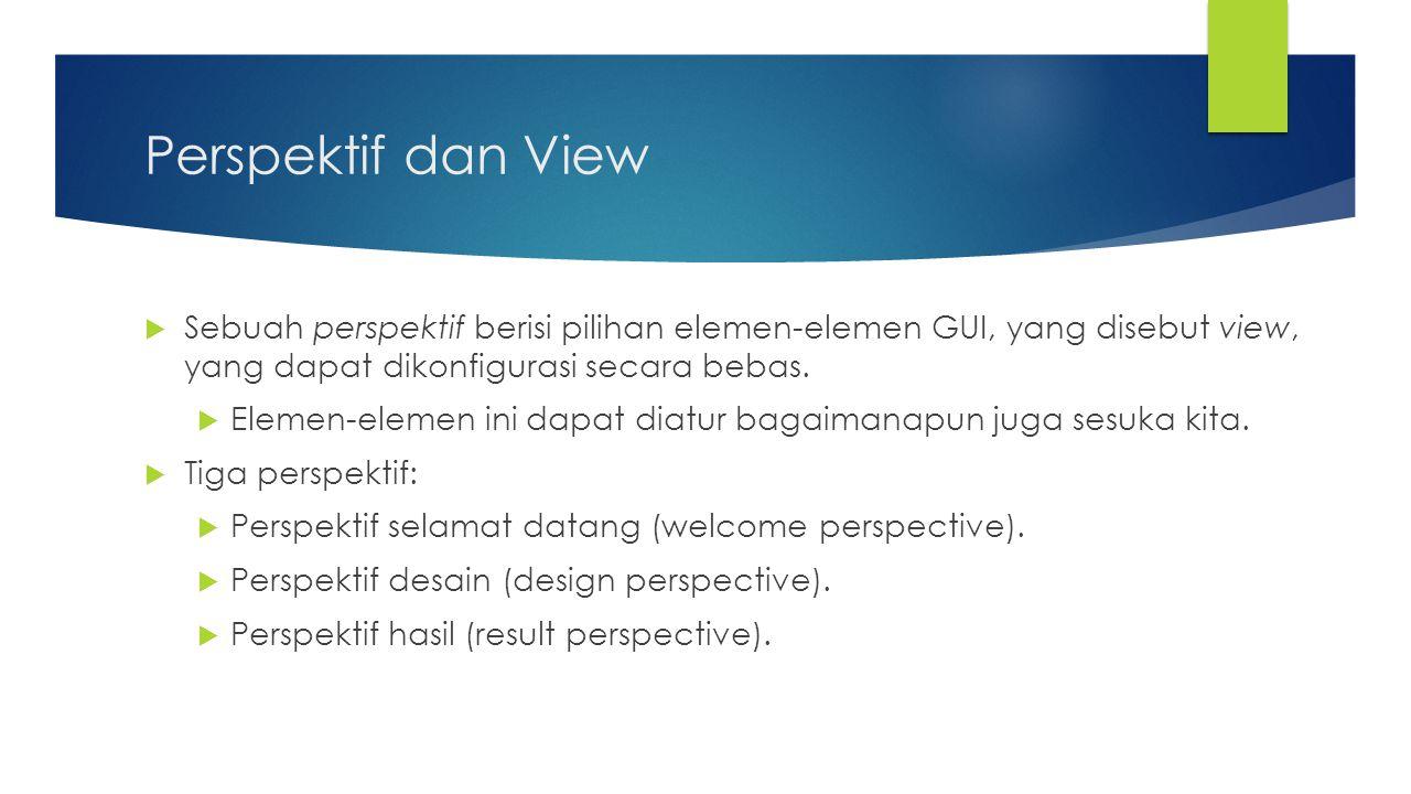 Perspektif dan View Sebuah perspektif berisi pilihan elemen-elemen GUI, yang disebut view, yang dapat dikonfigurasi secara bebas.