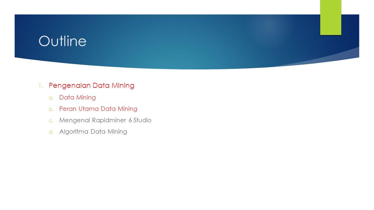Outline Pengenalan Data Mining Data Mining Peran Utama Data Mining