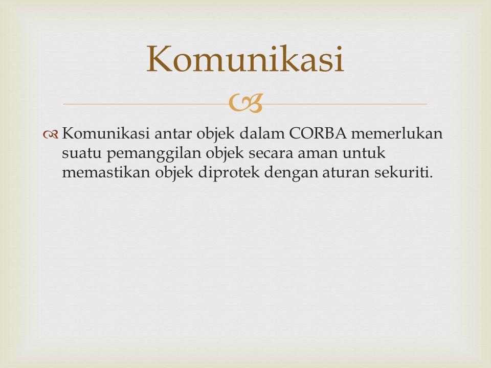 Komunikasi Komunikasi antar objek dalam CORBA memerlukan suatu pemanggilan objek secara aman untuk memastikan objek diprotek dengan aturan sekuriti.