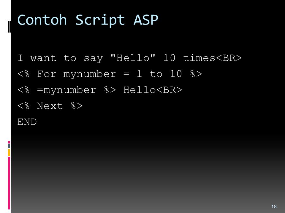 Contoh Script ASP I want to say Hello 10 times<BR> <% For mynumber = 1 to 10 %> <% =mynumber %> Hello<BR> <% Next %> END