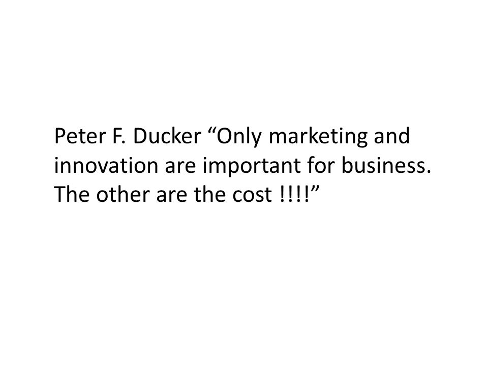 Peter F. Ducker Only marketing and innovation are important for business.