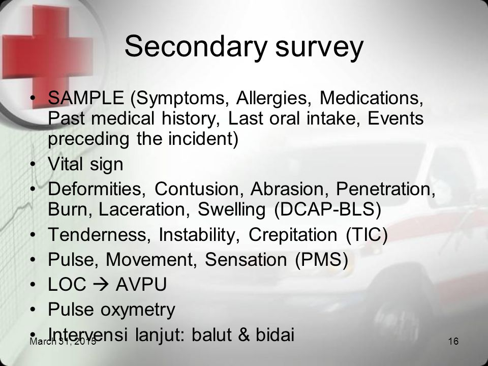 Secondary survey SAMPLE (Symptoms, Allergies, Medications, Past medical history, Last oral intake, Events preceding the incident)