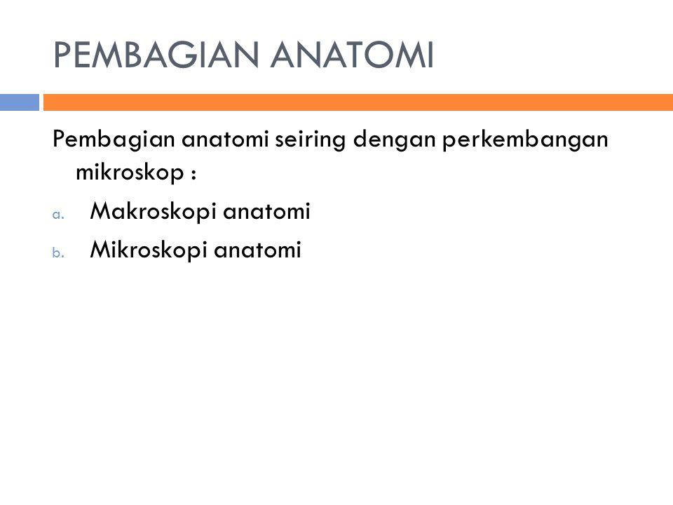 PEMBAGIAN ANATOMI Pembagian anatomi seiring dengan perkembangan mikroskop : Makroskopi anatomi.