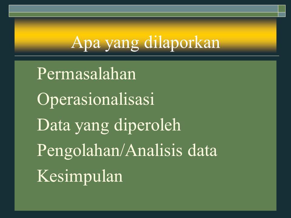 Apa yang dilaporkan Permasalahan. Operasionalisasi. Data yang diperoleh. Pengolahan/Analisis data.