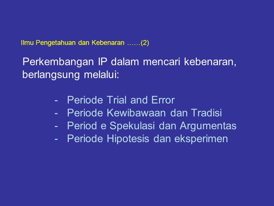Ilmu Pengetahuan dan Kebenaran ……(2) Perkembangan IP dalam mencari kebenaran, berlangsung melalui: - Periode Trial and Error - Periode Kewibawaan dan Tradisi - Period e Spekulasi dan Argumentas - Periode Hipotesis dan eksperimen