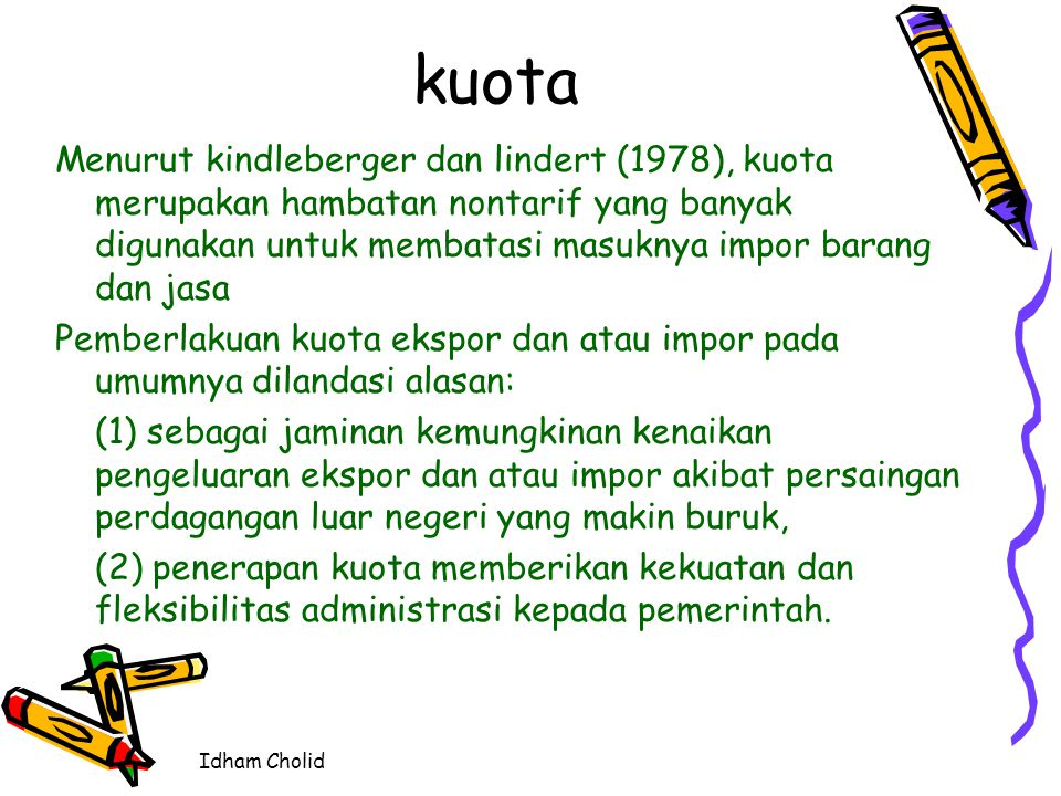 kuota Menurut kindleberger dan lindert (1978), kuota merupakan hambatan nontarif yang banyak digunakan untuk membatasi masuknya impor barang dan jasa.