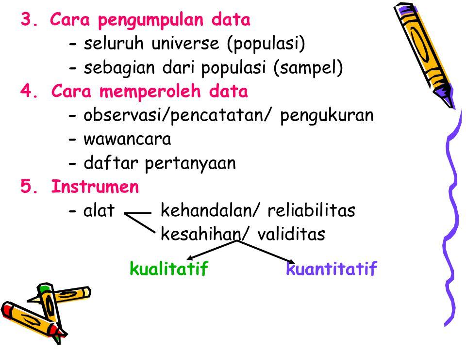 3. Cara pengumpulan data - seluruh universe (populasi) - sebagian dari populasi (sampel) Cara memperoleh data.