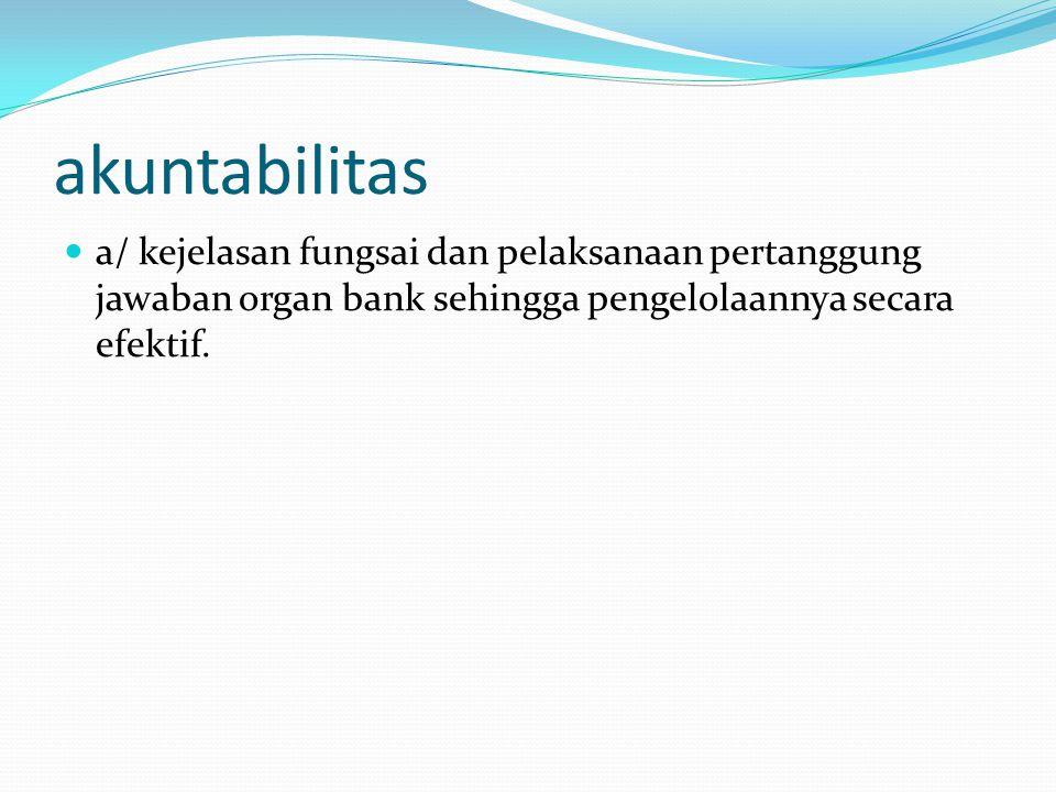 akuntabilitas a/ kejelasan fungsai dan pelaksanaan pertanggung jawaban organ bank sehingga pengelolaannya secara efektif.
