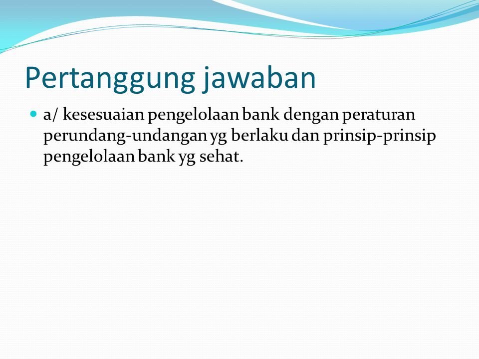 Pertanggung jawaban a/ kesesuaian pengelolaan bank dengan peraturan perundang-undangan yg berlaku dan prinsip-prinsip pengelolaan bank yg sehat.
