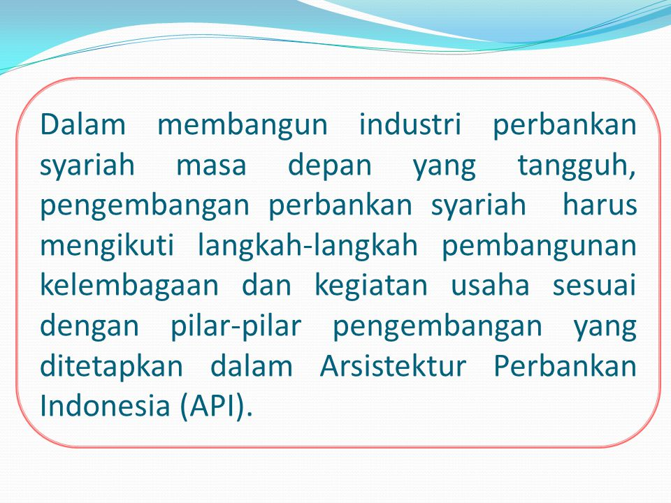 Dalam membangun industri perbankan syariah masa depan yang tangguh, pengembangan perbankan syariah harus mengikuti langkah-langkah pembangunan kelembagaan dan kegiatan usaha sesuai dengan pilar-pilar pengembangan yang ditetapkan dalam Arsistektur Perbankan Indonesia (API).