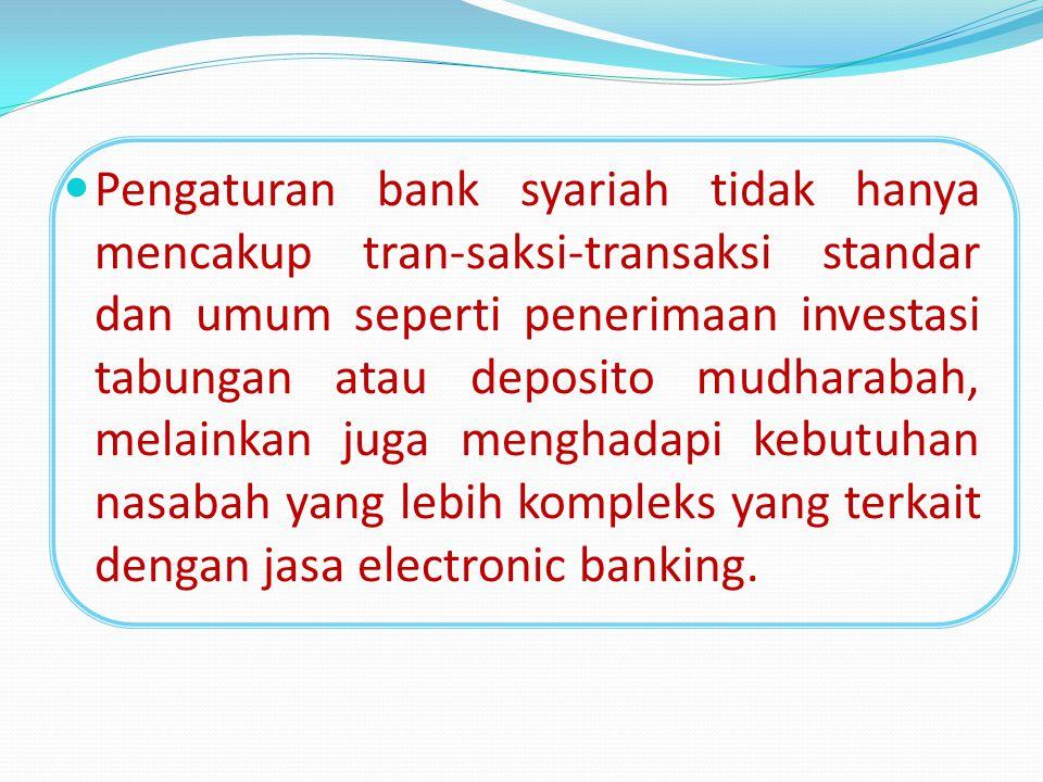 Pengaturan bank syariah tidak hanya mencakup tran-saksi-transaksi standar dan umum seperti penerimaan investasi tabungan atau deposito mudharabah, melainkan juga menghadapi kebutuhan nasabah yang lebih kompleks yang terkait dengan jasa electronic banking.