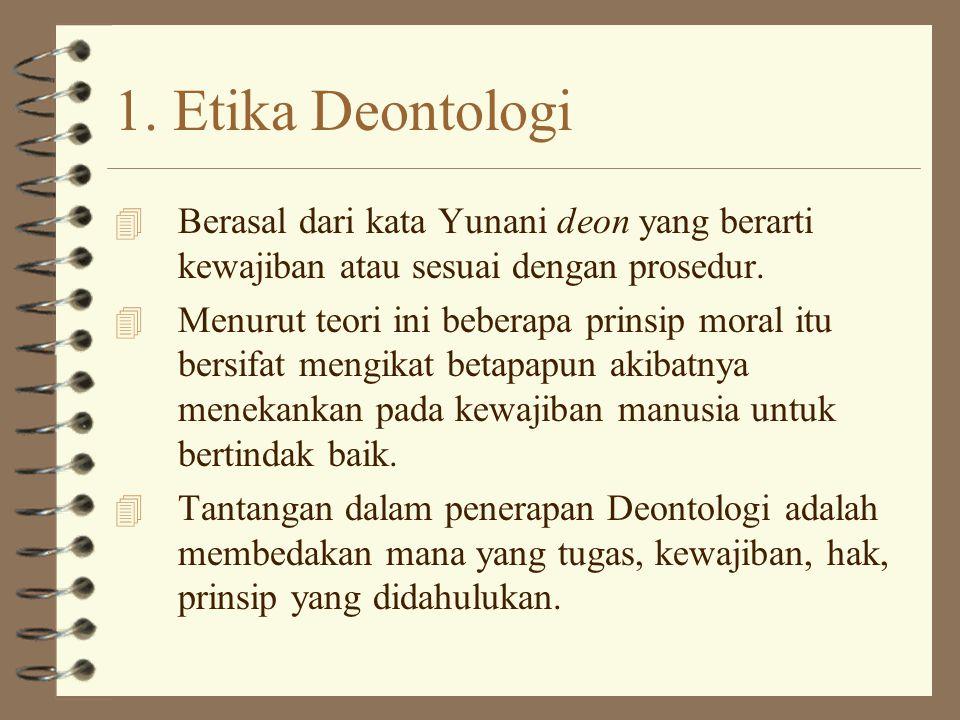 1. Etika Deontologi Berasal dari kata Yunani deon yang berarti kewajiban atau sesuai dengan prosedur.