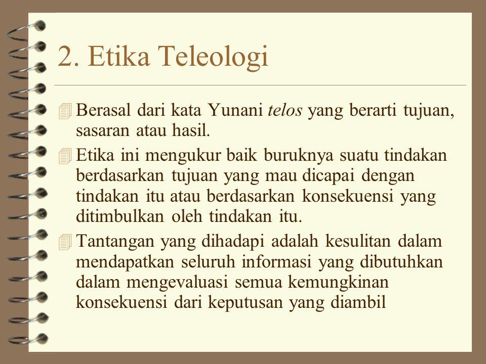 2. Etika Teleologi Berasal dari kata Yunani telos yang berarti tujuan, sasaran atau hasil.