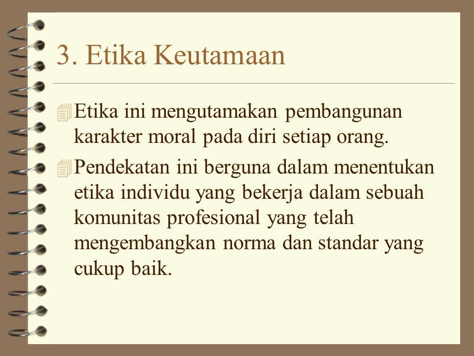 3. Etika Keutamaan Etika ini mengutamakan pembangunan karakter moral pada diri setiap orang.