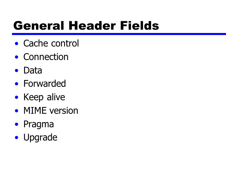 General Header Fields Cache control Connection Data Forwarded
