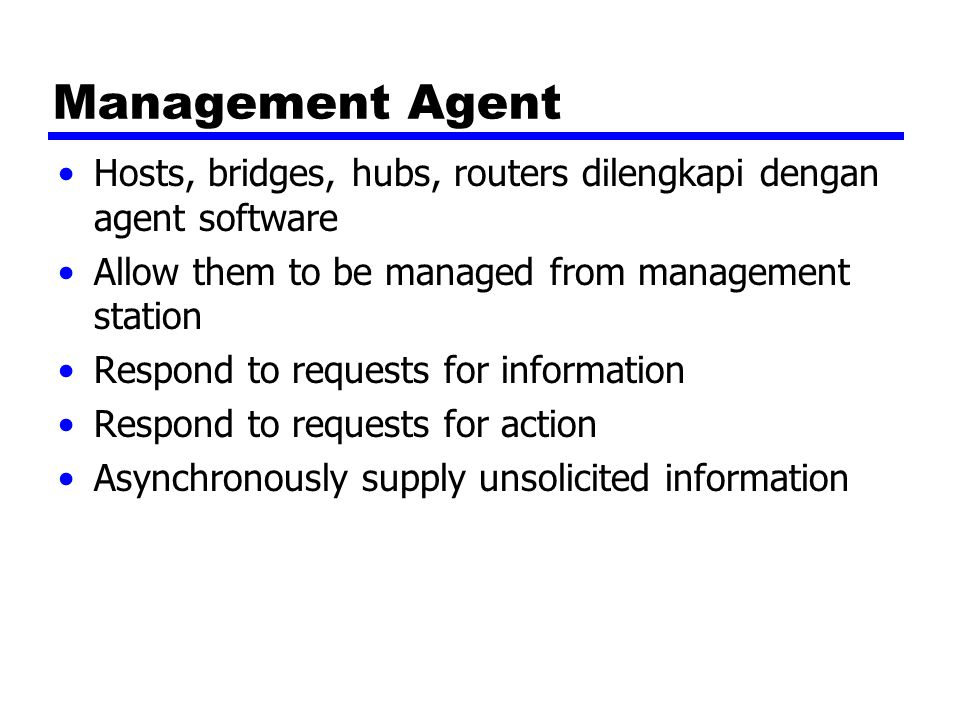 Management Agent Hosts, bridges, hubs, routers dilengkapi dengan agent software. Allow them to be managed from management station.