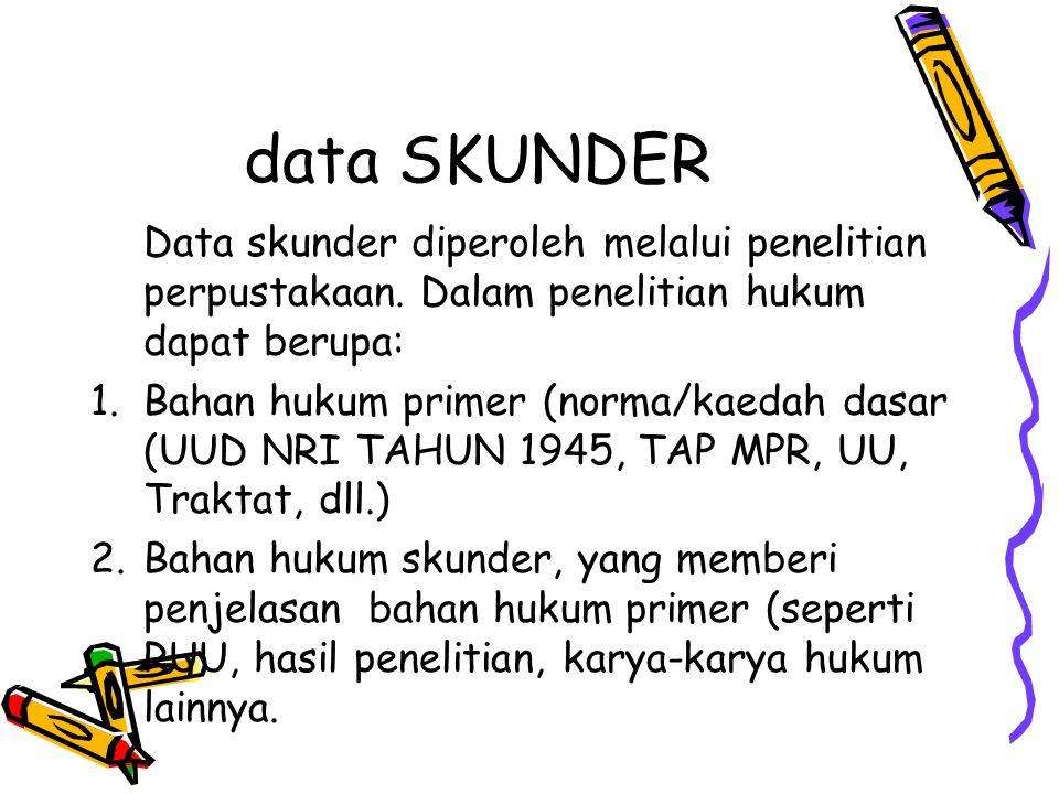 data SKUNDER Data skunder diperoleh melalui penelitian perpustakaan. Dalam penelitian hukum dapat berupa: