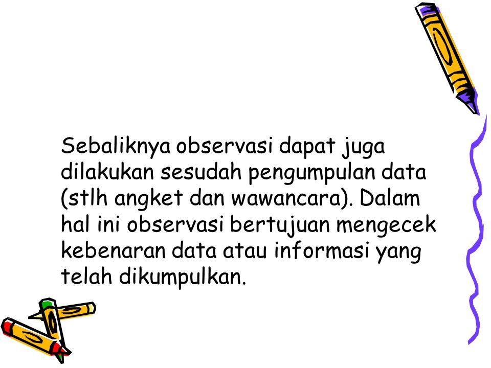 Sebaliknya observasi dapat juga dilakukan sesudah pengumpulan data (stlh angket dan wawancara).