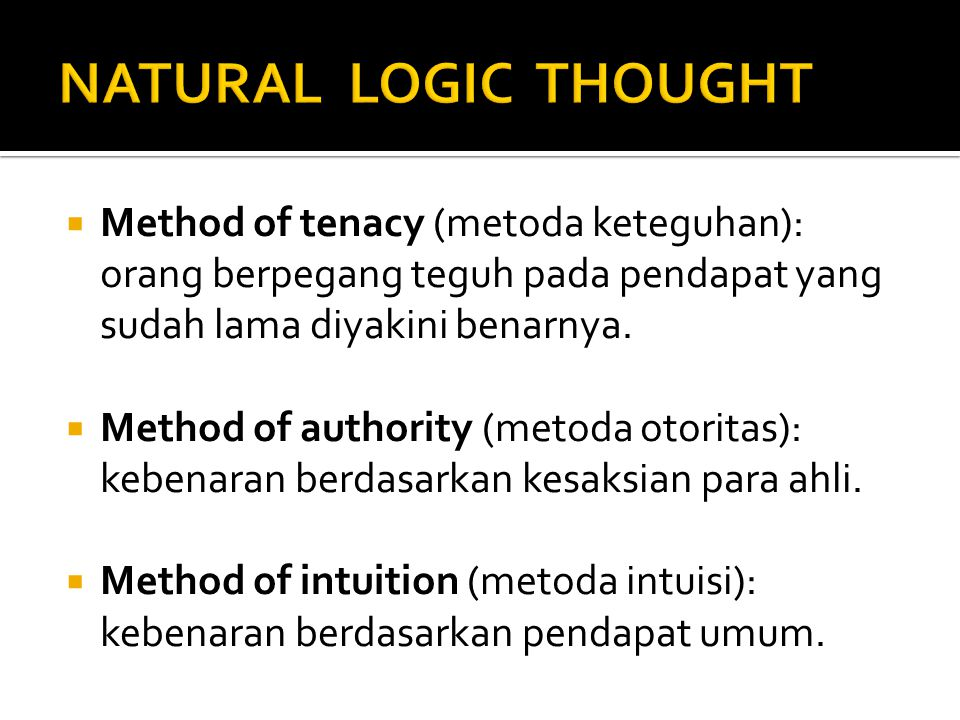 NATURAL LOGIC THOUGHT Method of tenacy (metoda keteguhan): orang berpegang teguh pada pendapat yang sudah lama diyakini benarnya.