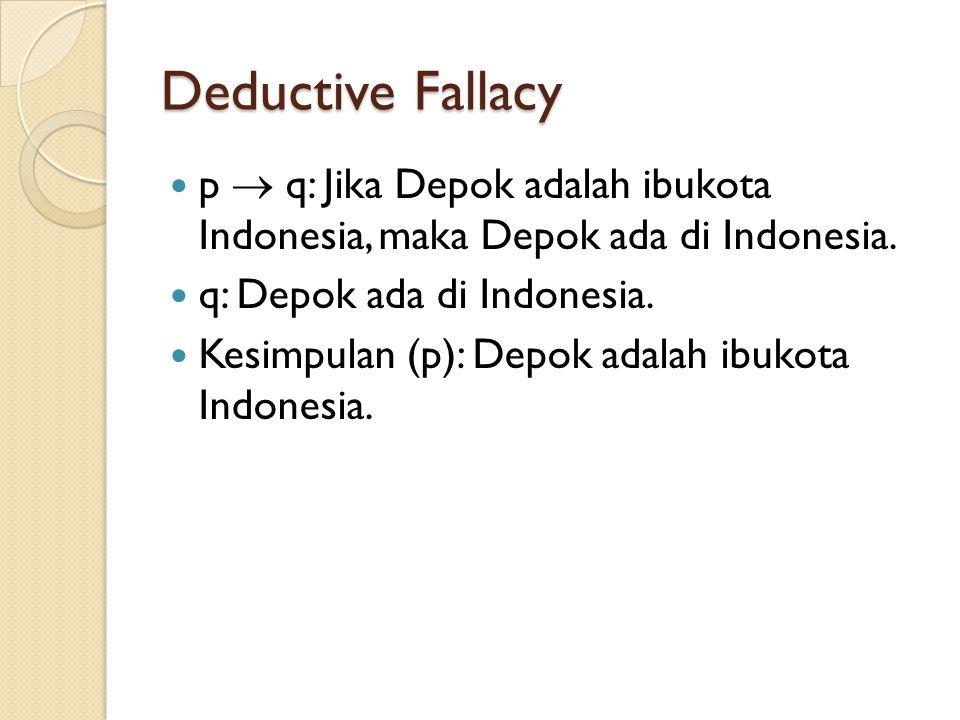 Deductive Fallacy p  q: Jika Depok adalah ibukota Indonesia, maka Depok ada di Indonesia. q: Depok ada di Indonesia.