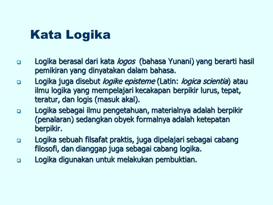 Kata Logika Logika berasal dari kata logos (bahasa Yunani) yang berarti hasil pemikiran yang dinyatakan dalam bahasa.