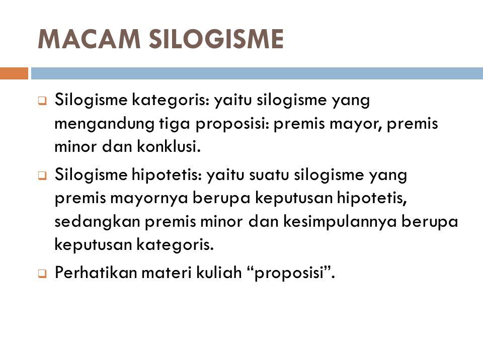 MACAM SILOGISME Silogisme kategoris: yaitu silogisme yang mengandung tiga proposisi: premis mayor, premis minor dan konklusi.