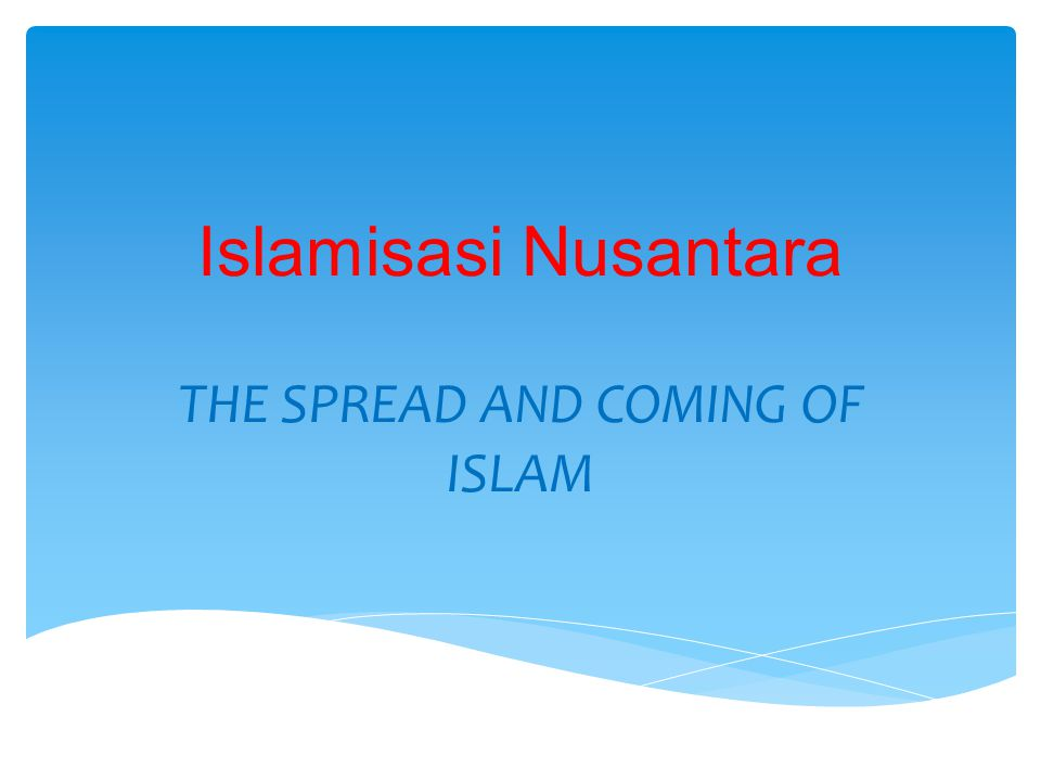 Islamisasi Nusantara THE SPREAD AND COMING OF ISLAM