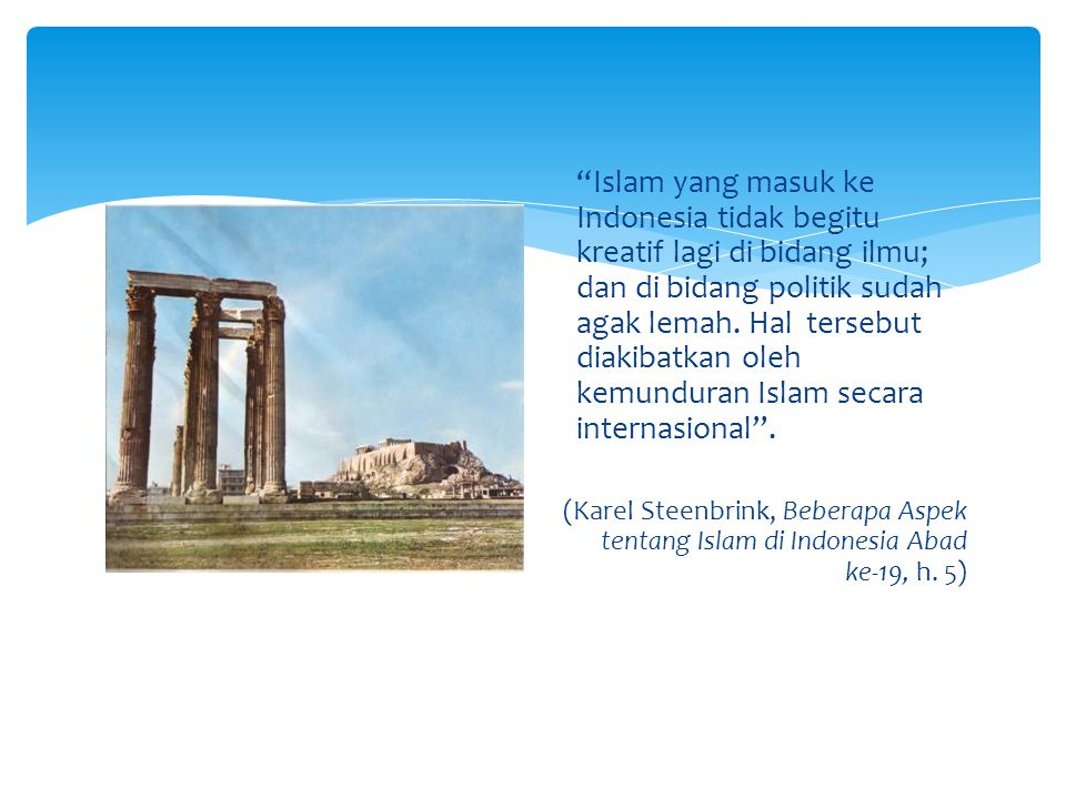 Islam yang masuk ke Indonesia tidak begitu kreatif lagi di bidang ilmu; dan di bidang politik sudah agak lemah. Hal tersebut diakibatkan oleh kemunduran Islam secara internasional .