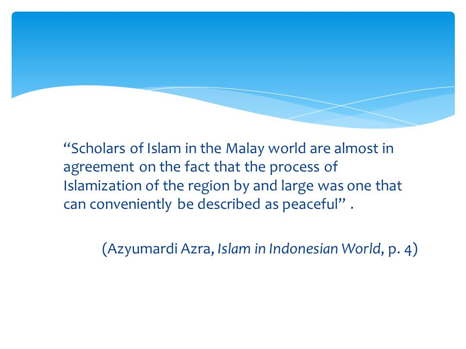 Scholars of Islam in the Malay world are almost in agreement on the fact that the process of Islamization of the region by and large was one that can conveniently be described as peaceful .