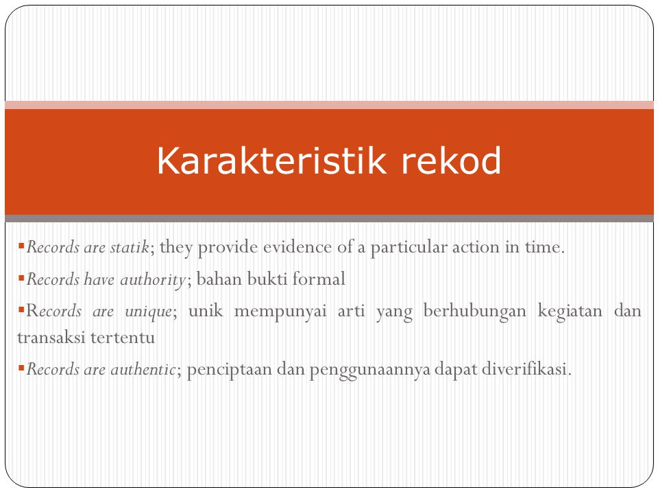 Karakteristik rekod Records are statik; they provide evidence of a particular action in time. Records have authority; bahan bukti formal.
