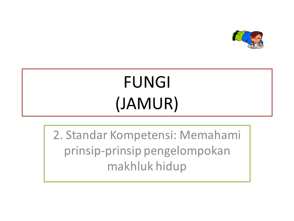 FUNGI (JAMUR) 2. Standar Kompetensi: Memahami prinsip-prinsip pengelompokan makhluk hidup
