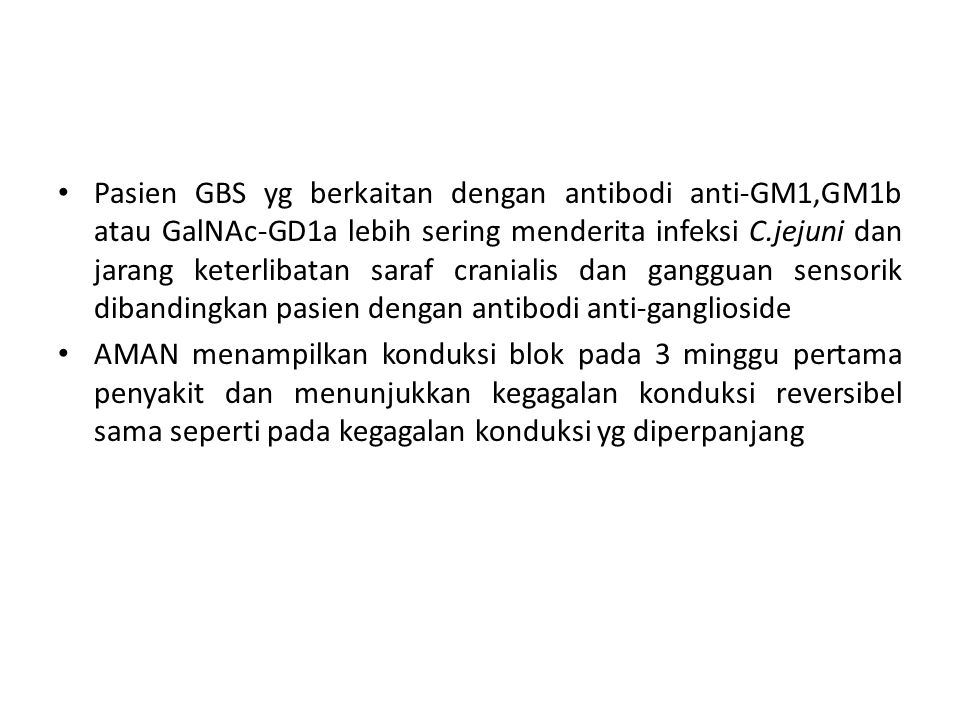 Pasien GBS yg berkaitan dengan antibodi anti-GM1,GM1b atau GalNAc-GD1a lebih sering menderita infeksi C.jejuni dan jarang keterlibatan saraf cranialis dan gangguan sensorik dibandingkan pasien dengan antibodi anti-ganglioside