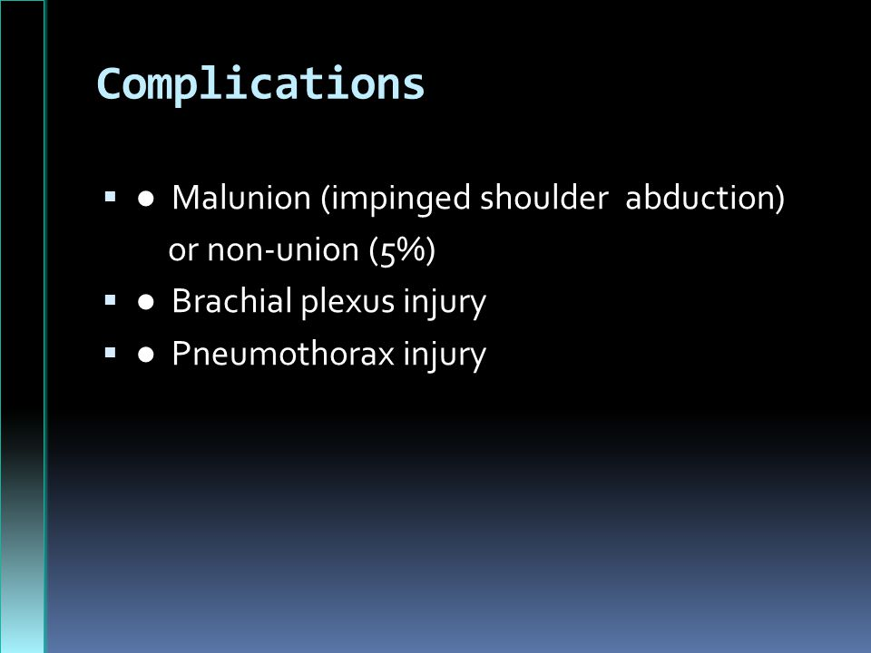 Complications ● Malunion (impinged shoulder abduction)