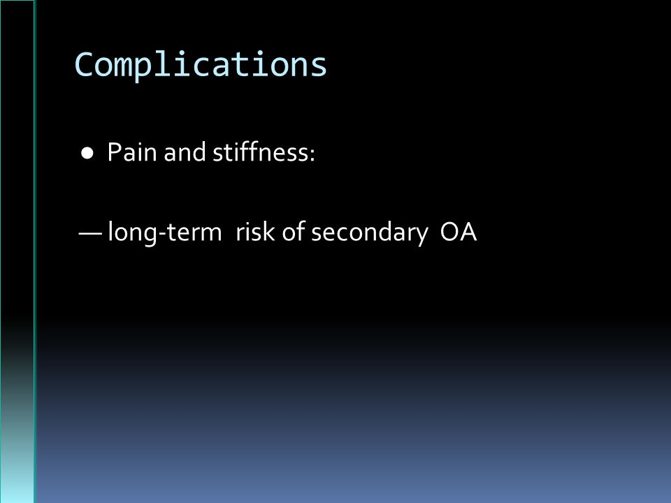 Complications ● Pain and stiffness: — long-term risk of secondary OA