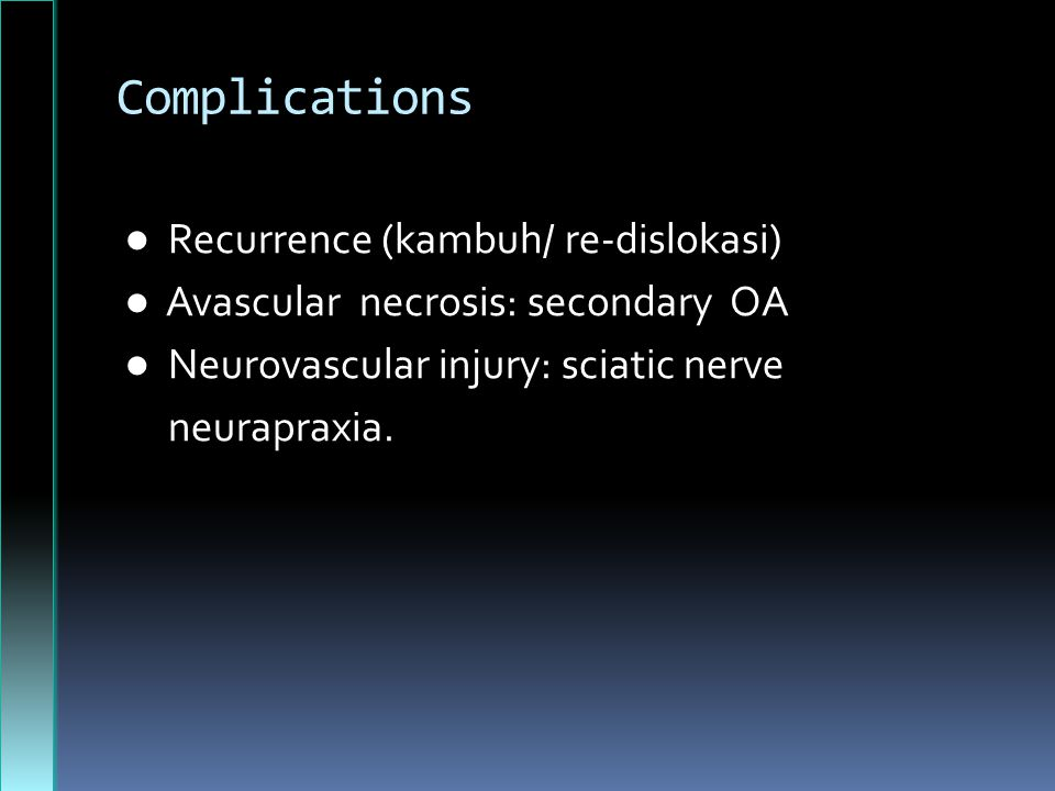 Complications ● Recurrence (kambuh/ re-dislokasi) ● Avascular necrosis: secondary OA ● Neurovascular injury: sciatic nerve neurapraxia.