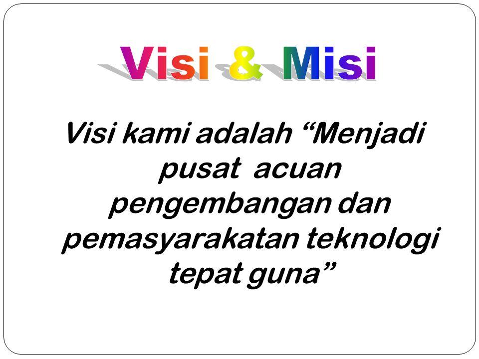 Visi & Misi Visi kami adalah Menjadi pusat acuan pengembangan dan pemasyarakatan teknologi tepat guna