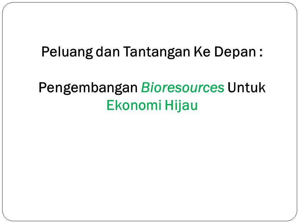 Peluang dan Tantangan Ke Depan : Pengembangan Bioresources Untuk Ekonomi Hijau