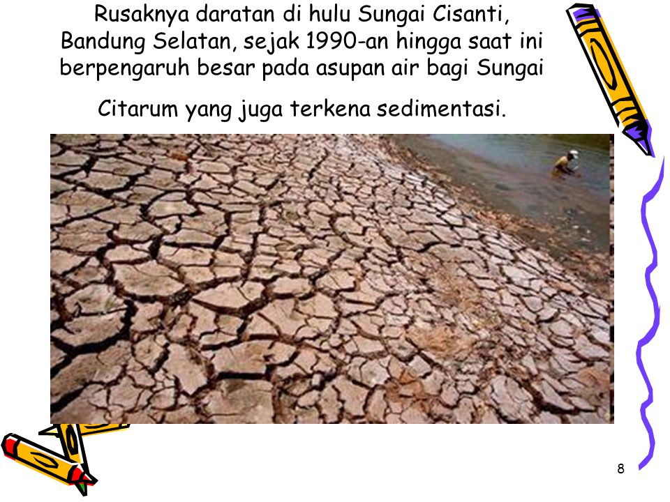 Rusaknya daratan di hulu Sungai Cisanti, Bandung Selatan, sejak 1990-an hingga saat ini berpengaruh besar pada asupan air bagi Sungai Citarum yang juga terkena sedimentasi.