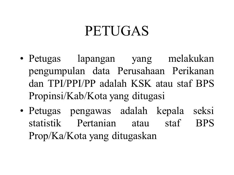 PETUGAS Petugas lapangan yang melakukan pengumpulan data Perusahaan Perikanan dan TPI/PPI/PP adalah KSK atau staf BPS Propinsi/Kab/Kota yang ditugasi.