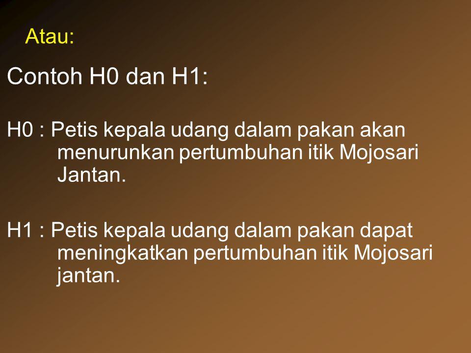 Atau: Contoh H0 dan H1: H0 : Petis kepala udang dalam pakan akan menurunkan pertumbuhan itik Mojosari Jantan.