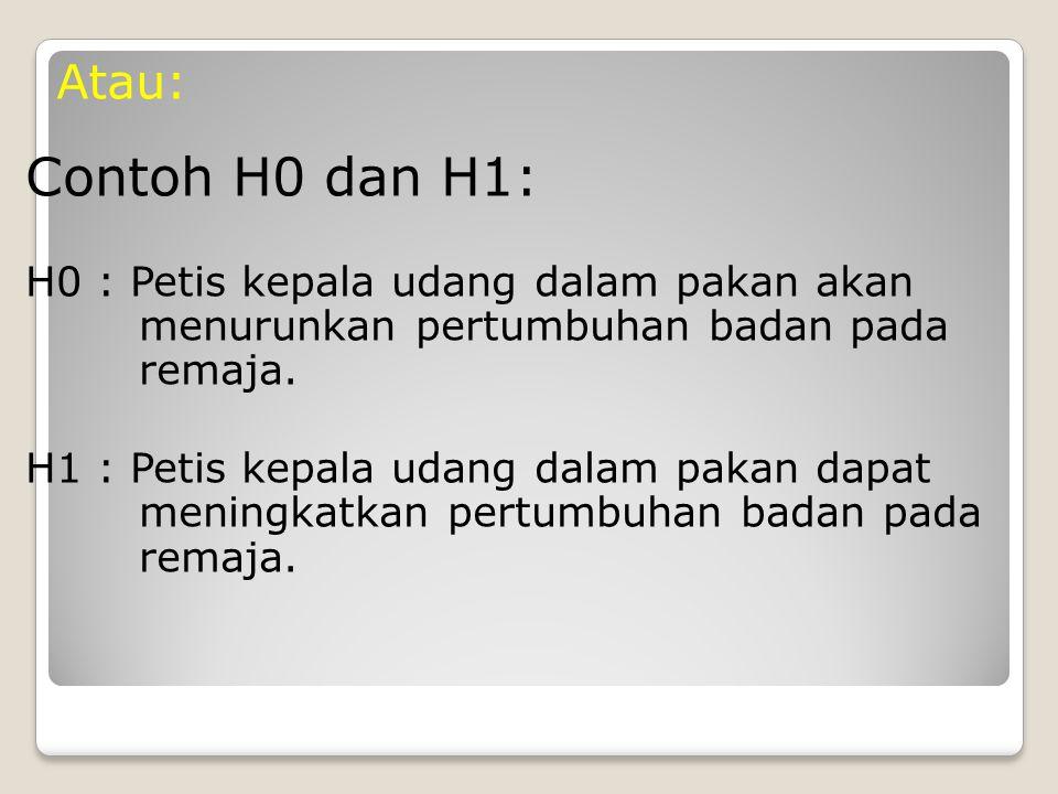 Atau: Contoh H0 dan H1: H0 : Petis kepala udang dalam pakan akan menurunkan pertumbuhan badan pada remaja.